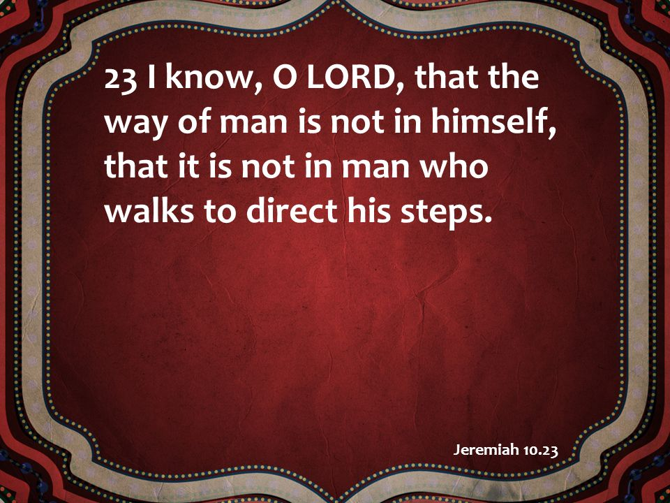 23 I know, O LORD, that the way of man is not in himself, that it is not in man who walks to direct his steps.