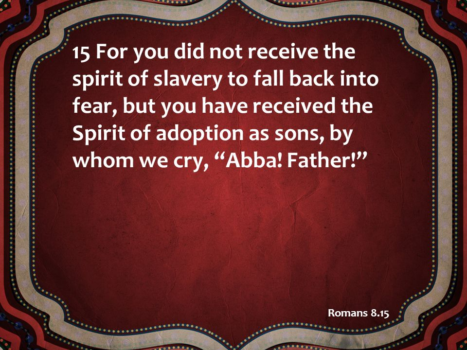 15 For you did not receive the spirit of slavery to fall back into fear, but you have received the Spirit of adoption as sons, by whom we cry, Abba! Father!