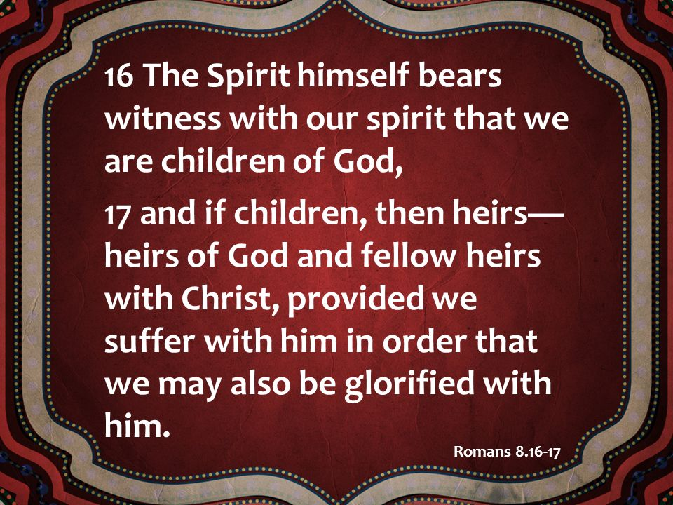 16 The Spirit himself bears witness with our spirit that we are children of God,