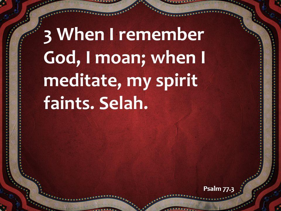 3 When I remember God, I moan; when I meditate, my spirit faints. Selah.