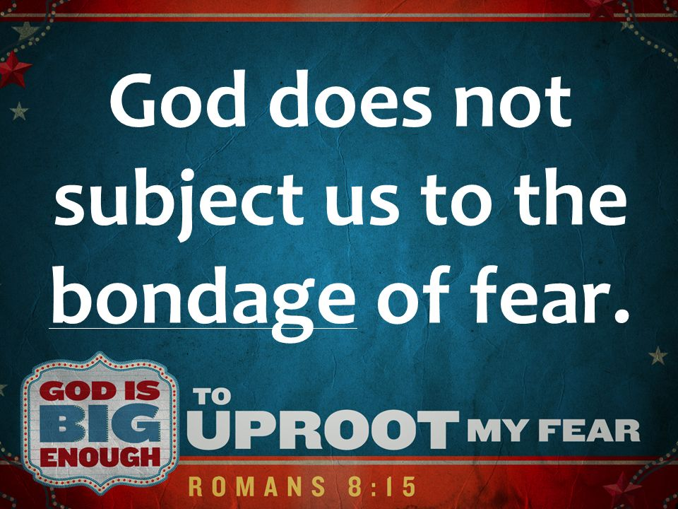 God does not subject us to the bondage of fear.