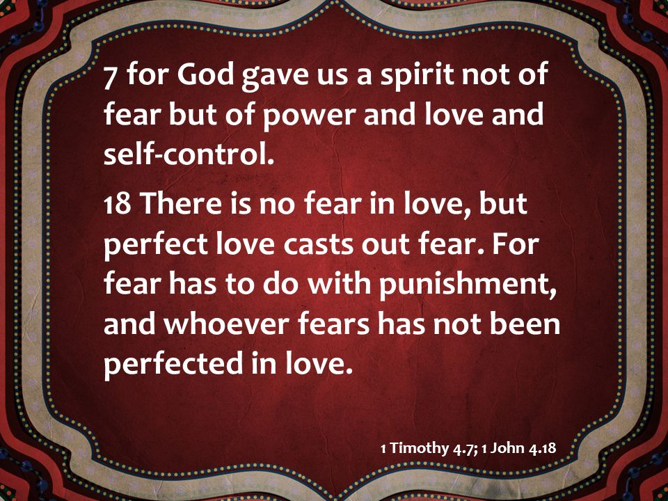 7 for God gave us a spirit not of fear but of power and love and self-control.