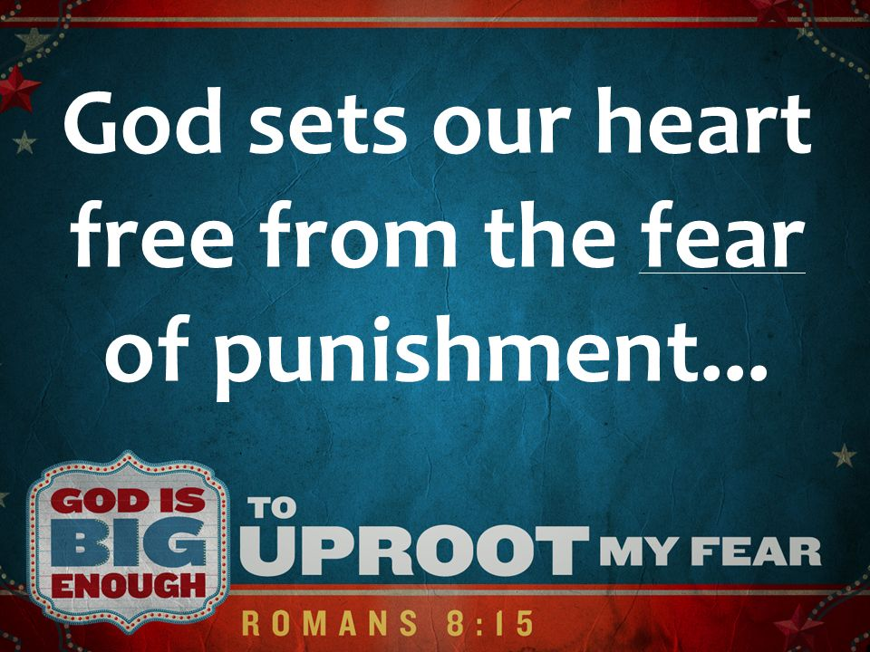 God sets our heart free from the fear of punishment...