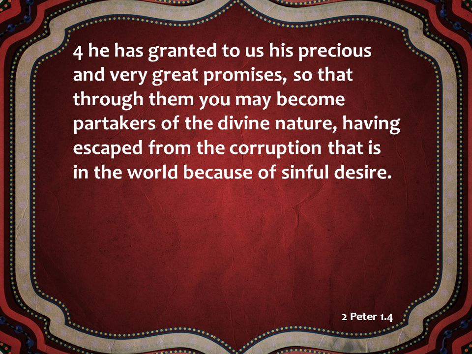 4 he has granted to us his precious and very great promises, so that through them you may become partakers of the divine nature, having escaped from the corruption that is in the world because of sinful desire.