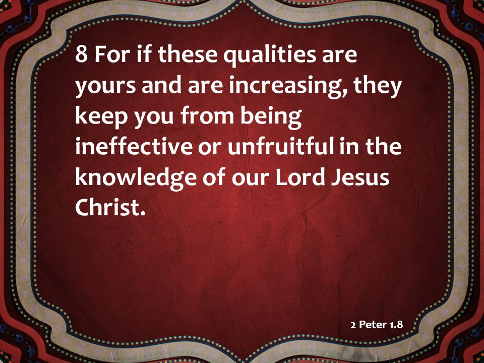 8 For if these qualities are yours and are increasing, they keep you from being ineffective or unfruitful in the knowledge of our Lord Jesus Christ.