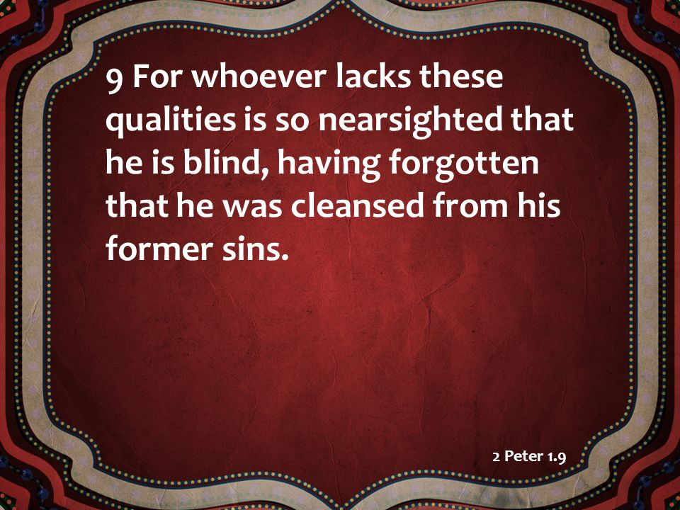 9 For whoever lacks these qualities is so nearsighted that he is blind, having forgotten that he was cleansed from his former sins.