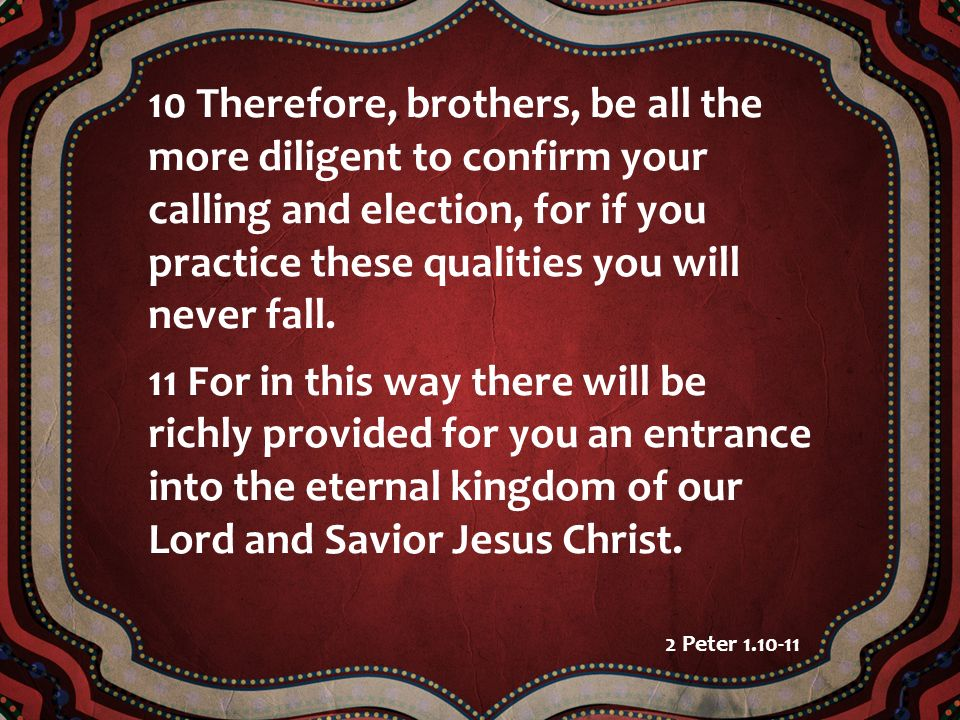 10 Therefore, brothers, be all the more diligent to confirm your calling and election, for if you practice these qualities you will never fall.