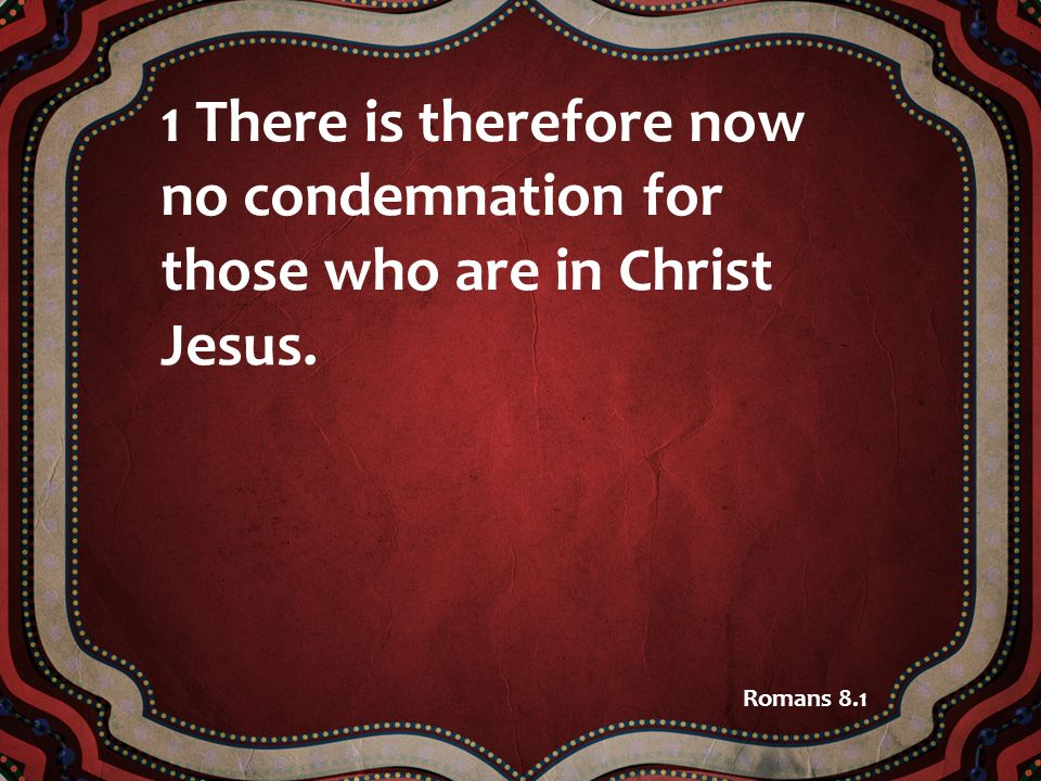 1 There is therefore now no condemnation for those who are in Christ Jesus.