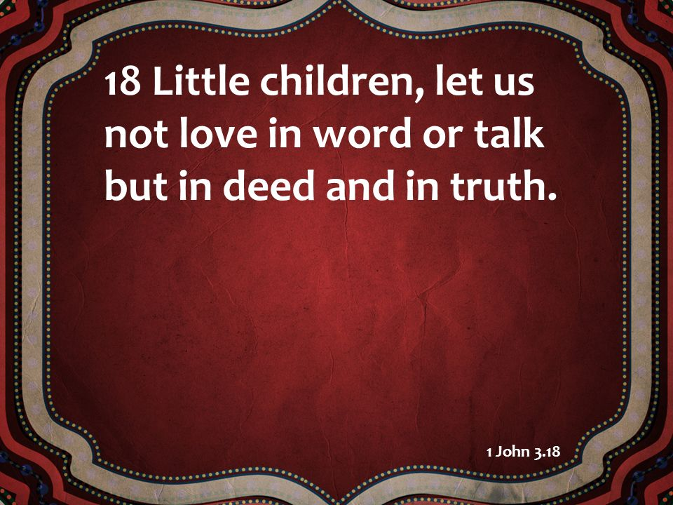18 Little children, let us not love in word or talk but in deed and in truth.