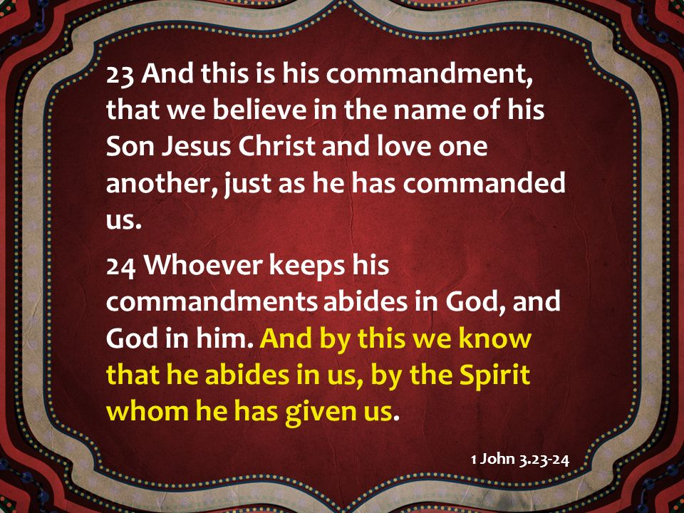 23 And this is his commandment, that we believe in the name of his Son Jesus Christ and love one another, just as he has commanded us.