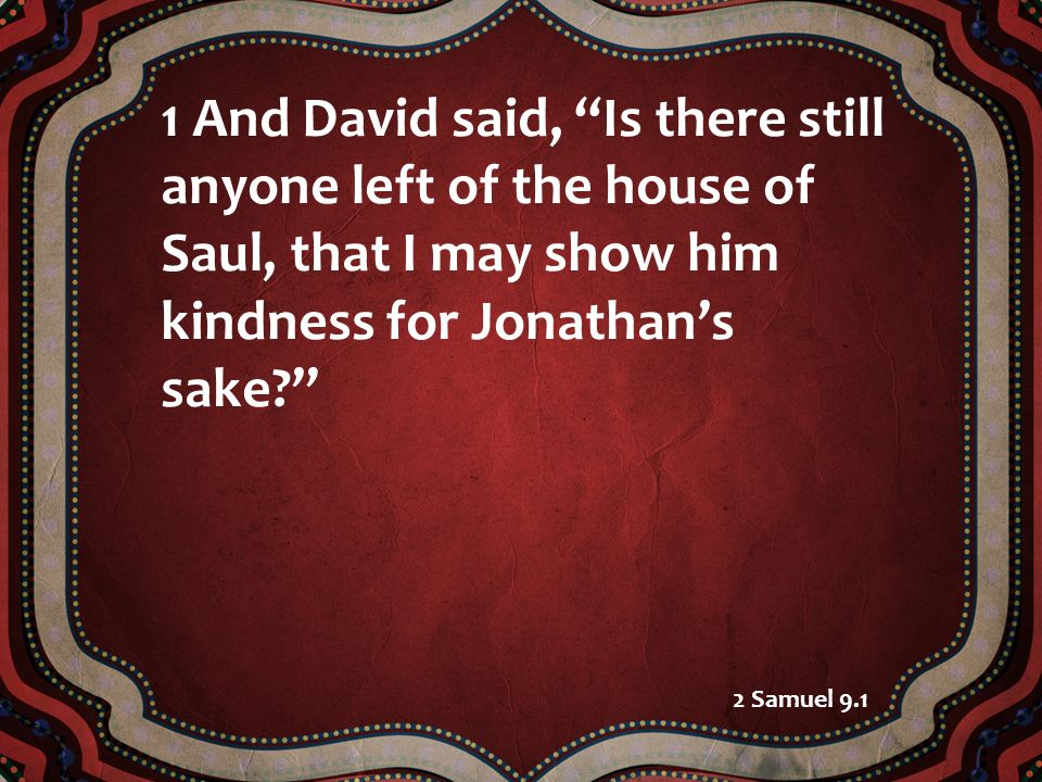 1 And David said, Is there still anyone left of the house of Saul, that I may show him kindness for Jonathan's sake