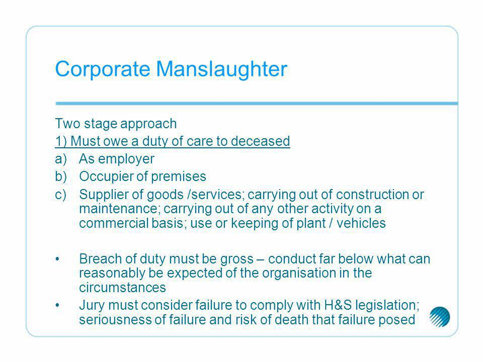 the corporate manslaughter Corporate manslaughter is an offence created by section 1 of the corporate manslaughter and corporate homicide act 2007 ('the act') it came into force on 6th april 2008.