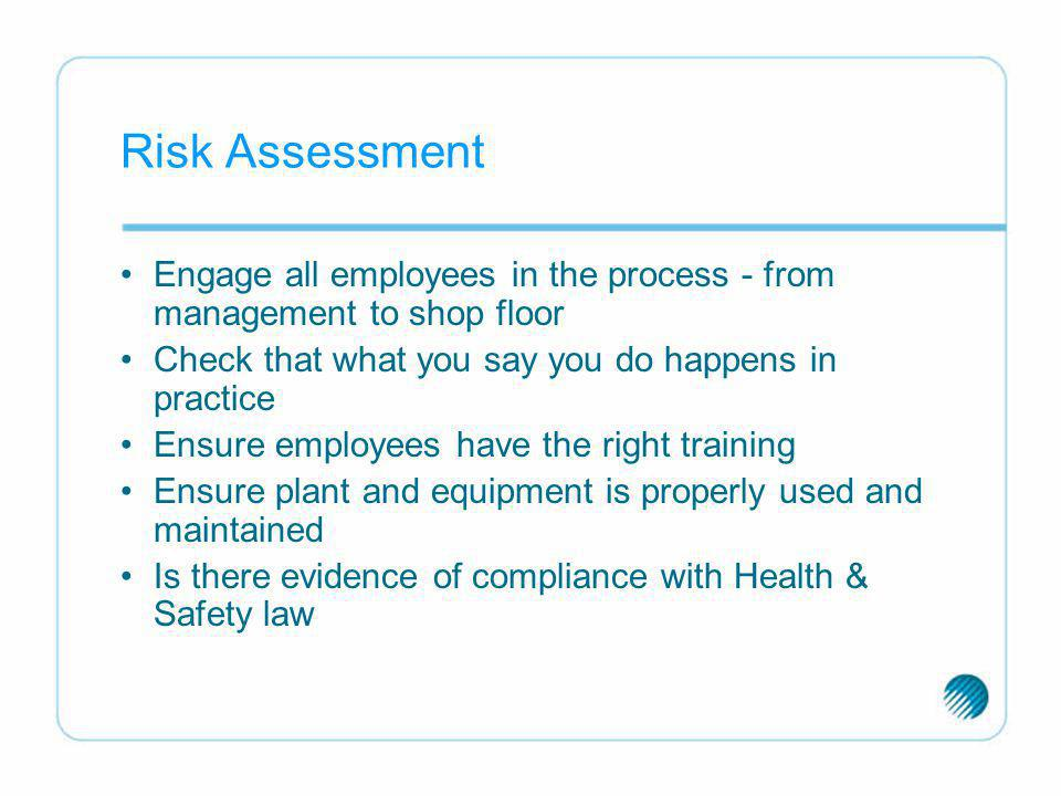 Risk Assessment Engage all employees in the process - from management to shop floor. Check that what you say you do happens in practice.