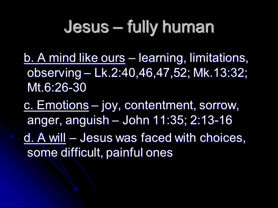 Jesus – fully human b. A mind like ours – learning, limitations, observing – Lk.2:40,46,47,52; Mk.13:32; Mt.6:26-30.