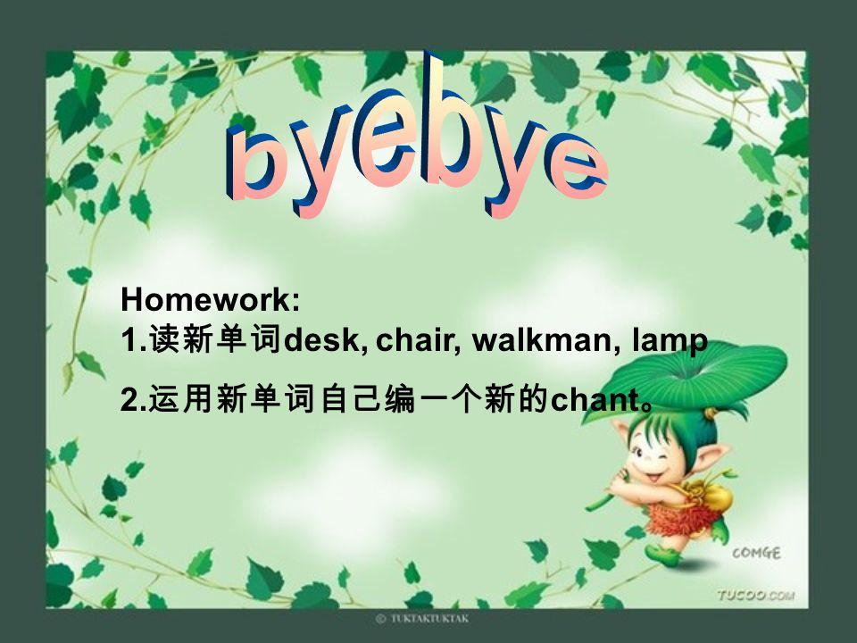 byebye Homework: 1.读新单词desk, chair, walkman, lamp 2.运用新单词自己编一个新的chant。