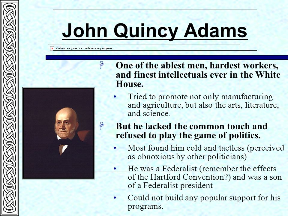 John Quincy Adams One of the ablest men, hardest workers, and finest intellectuals ever in the White House.
