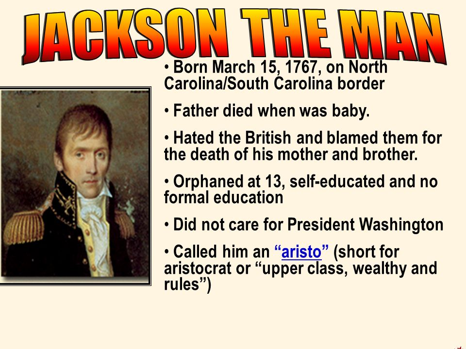 JACKSON THE MAN Born March 15, 1767, on North Carolina/South Carolina border. Father died when was baby.