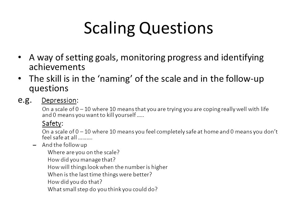 Scaling Questions A way of setting goals, monitoring progress and identifying achievements.