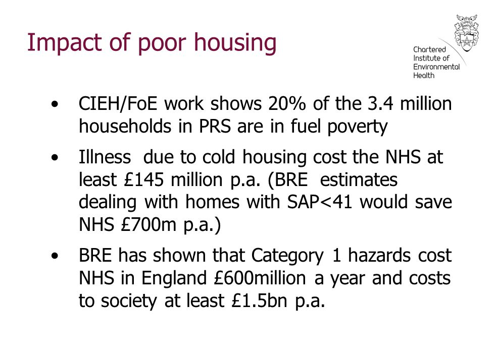 Impact of poor housing CIEH/FoE work shows 20% of the 3.4 million households in PRS are in fuel poverty.