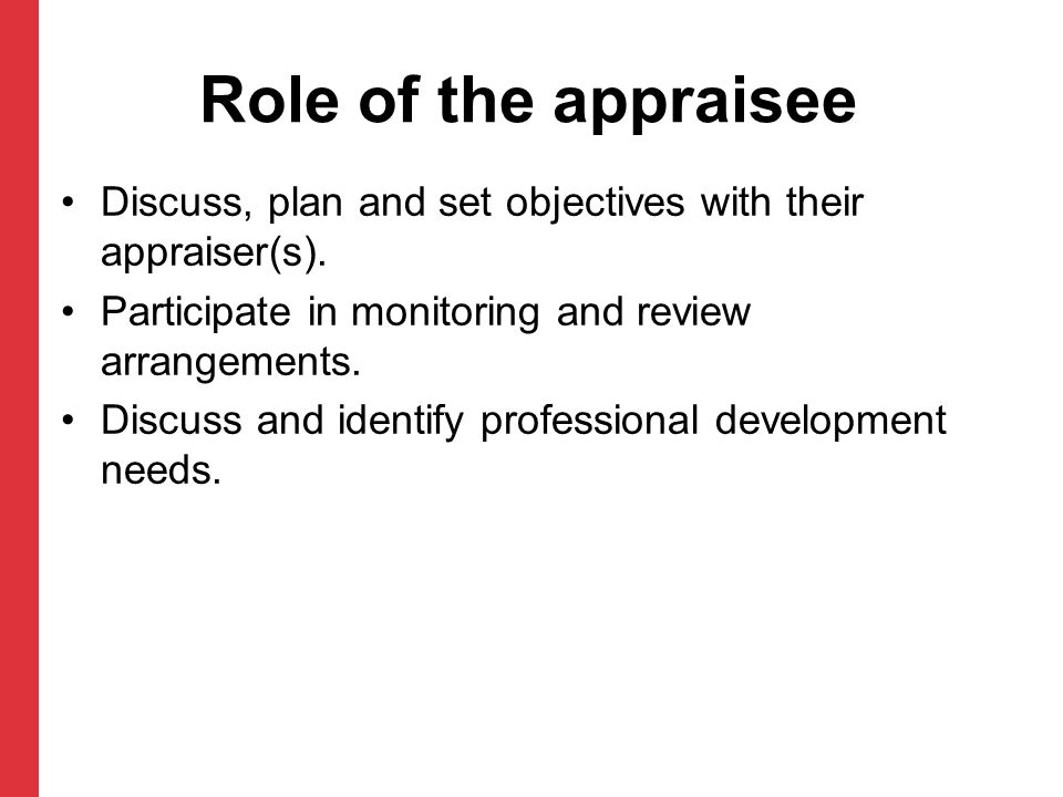 Role of the appraisee Discuss, plan and set objectives with their appraiser(s). Participate in monitoring and review arrangements.