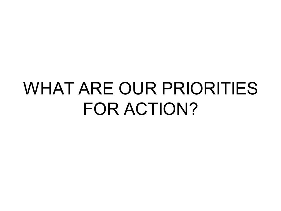 WHAT ARE OUR PRIORITIES FOR ACTION