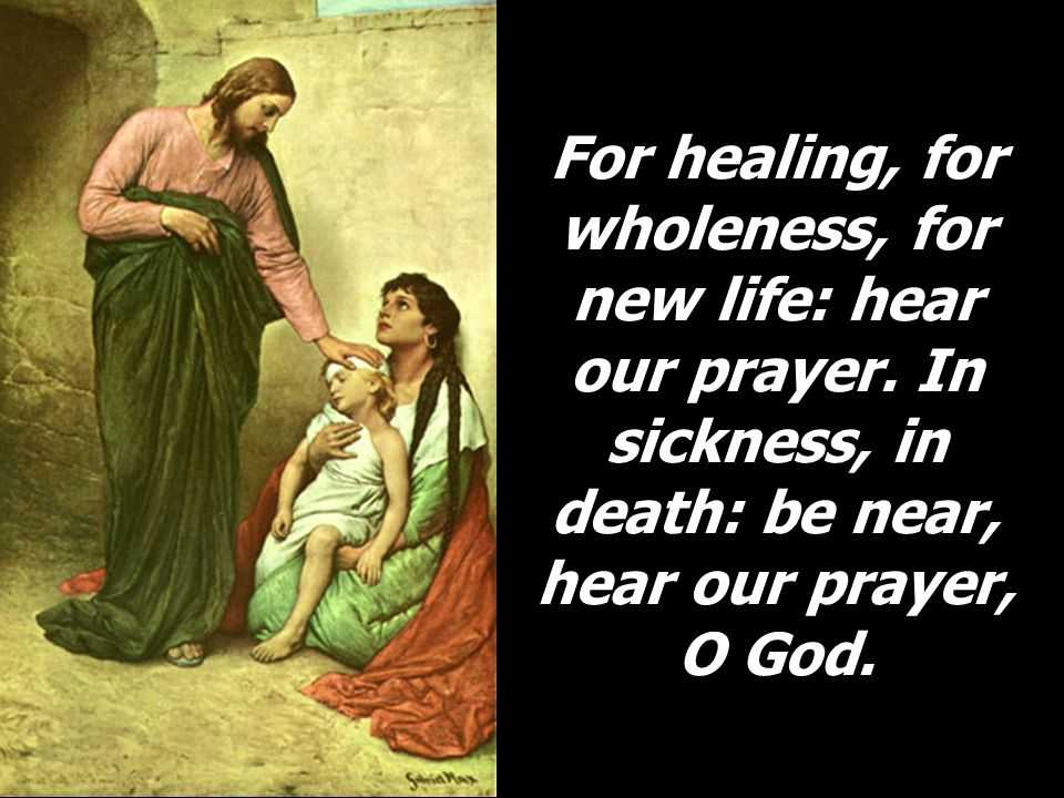 For healing, for wholeness, for new life: hear our prayer