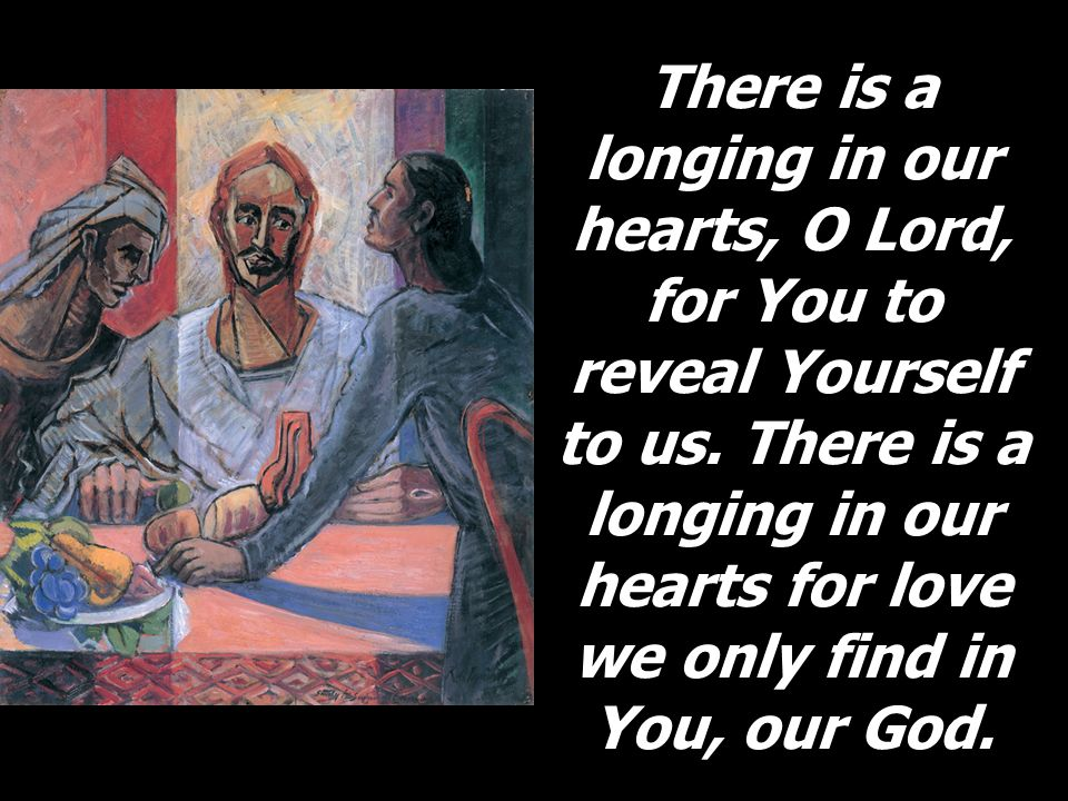 There is a longing in our hearts, O Lord, for You to reveal Yourself to us.