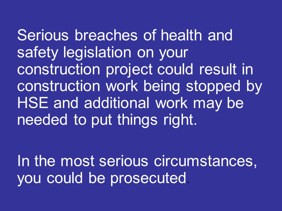 Serious breaches of health and safety legislation on your construction project could result in construction work being stopped by HSE and additional work may be needed to put things right.
