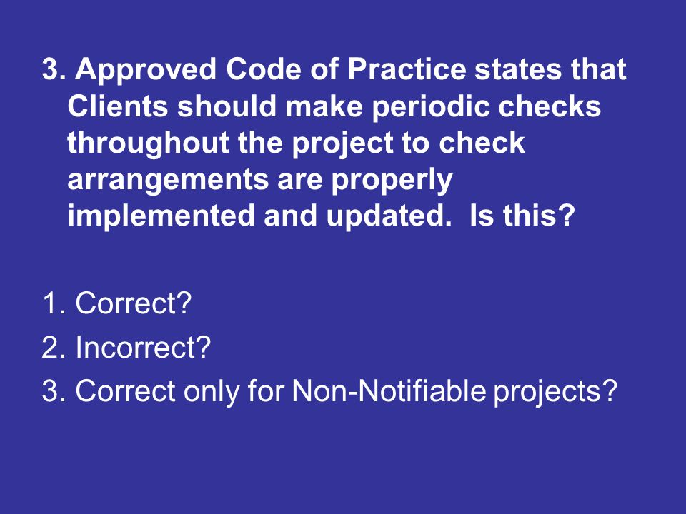 3. Approved Code of Practice states that Clients should make periodic checks throughout the project to check arrangements are properly implemented and updated. Is this