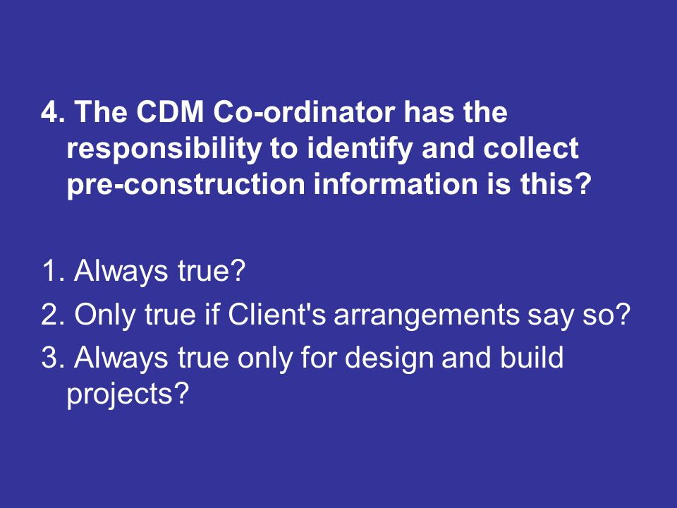 4. The CDM Co-ordinator has the responsibility to identify and collect pre-construction information is this