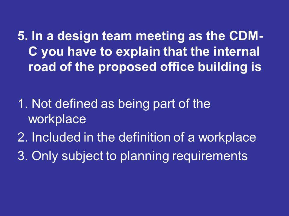 5. In a design team meeting as the CDM-C you have to explain that the internal road of the proposed office building is