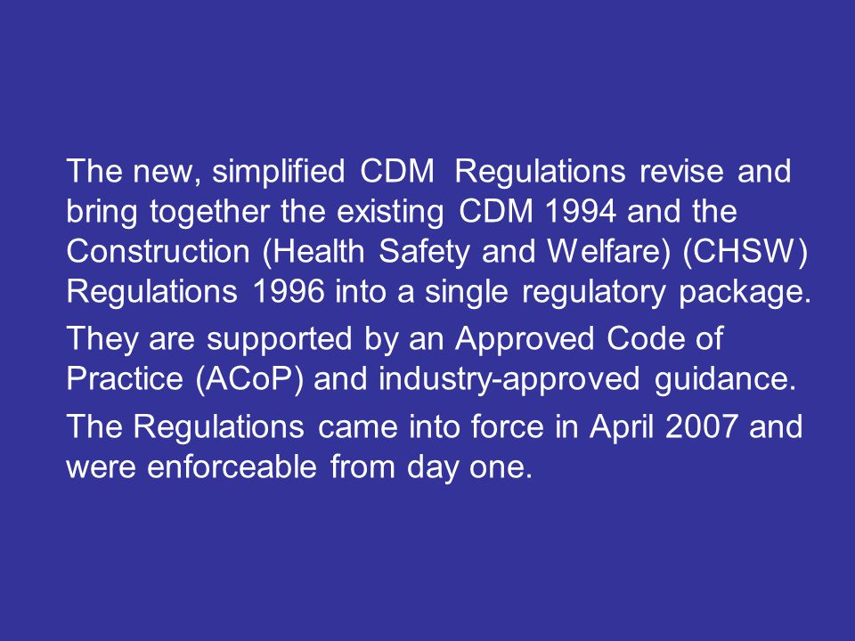 The new, simplified CDM Regulations revise and bring together the existing CDM 1994 and the Construction (Health Safety and Welfare) (CHSW) Regulations 1996 into a single regulatory package.