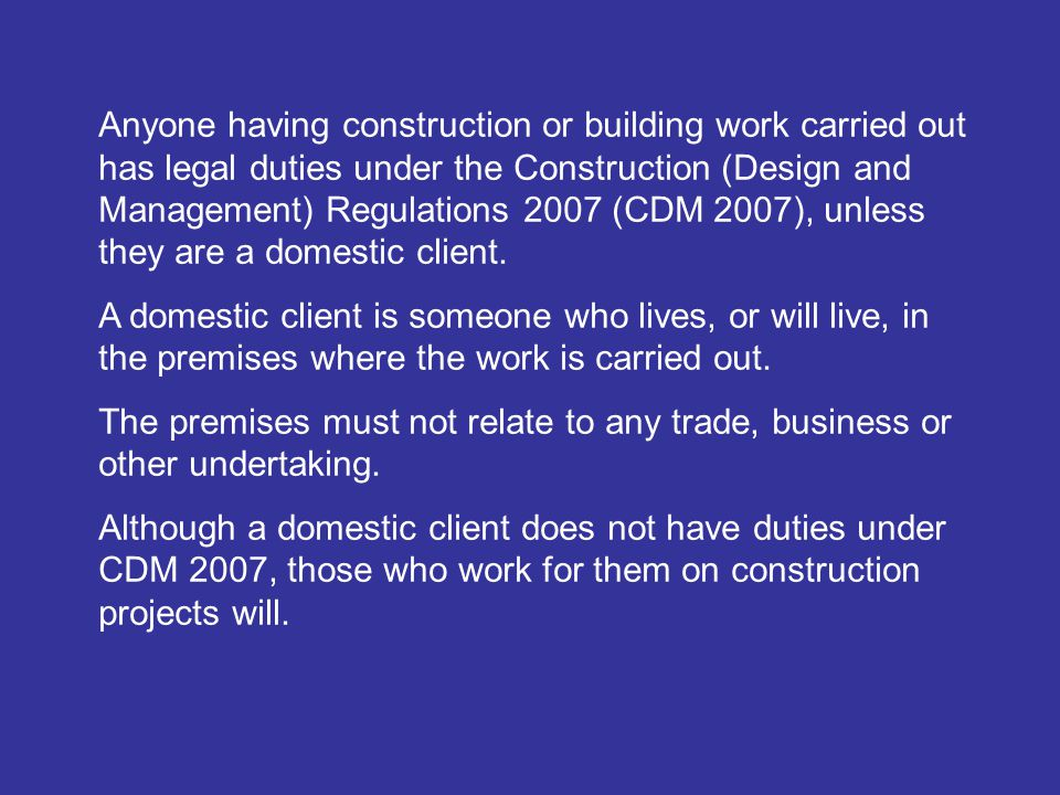 Anyone having construction or building work carried out has legal duties under the Construction (Design and Management) Regulations 2007 (CDM 2007), unless they are a domestic client.