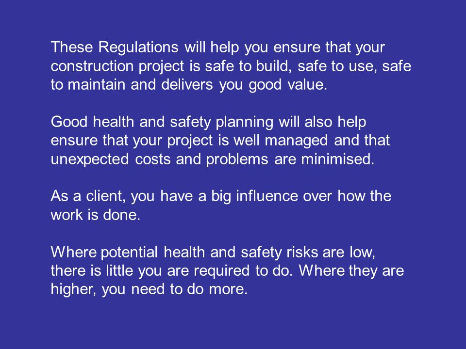 These Regulations will help you ensure that your construction project is safe to build, safe to use, safe to maintain and delivers you good value.