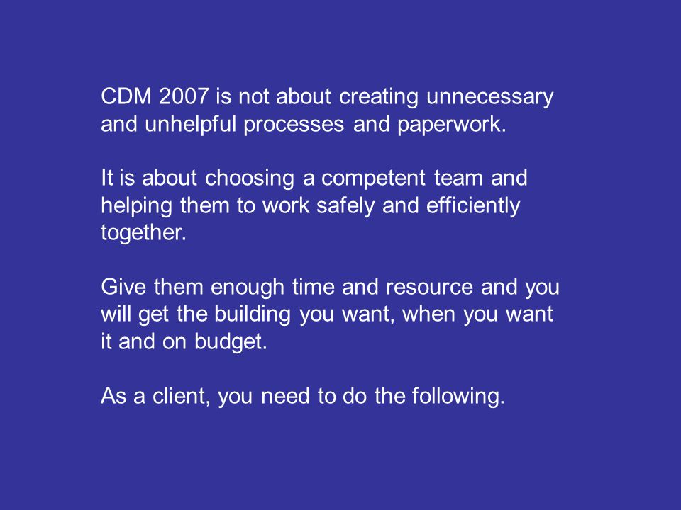 CDM 2007 is not about creating unnecessary and unhelpful processes and paperwork.