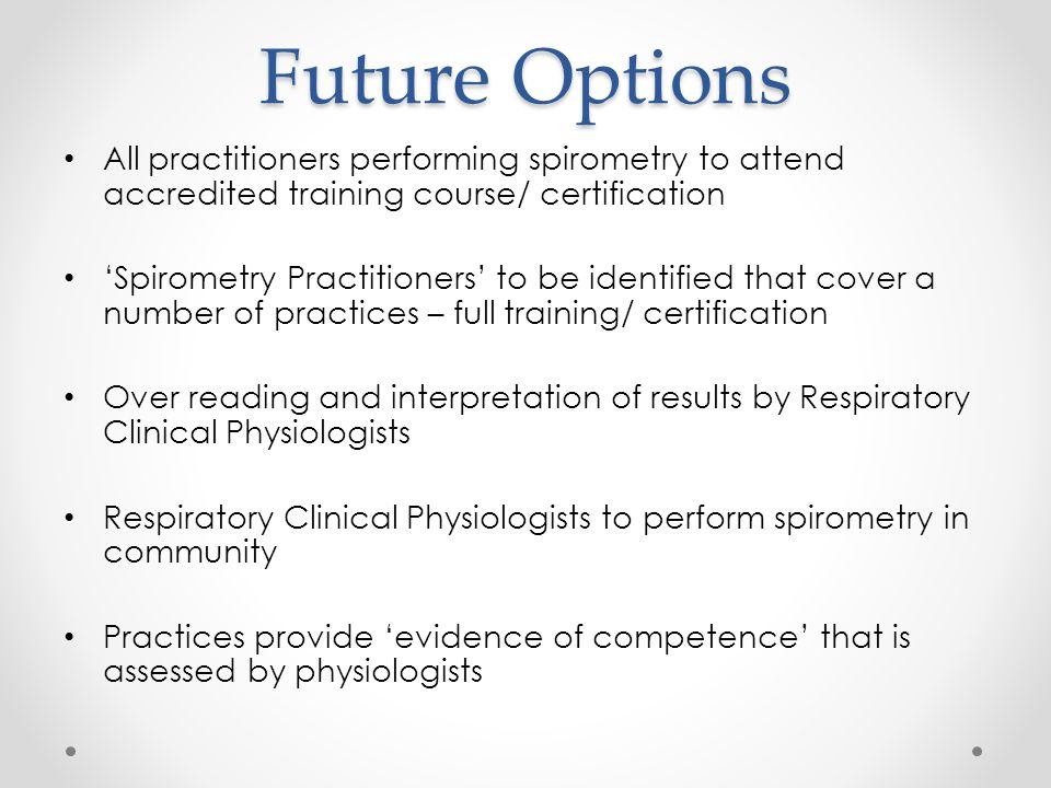 Future Options All practitioners performing spirometry to attend accredited training course/ certification.
