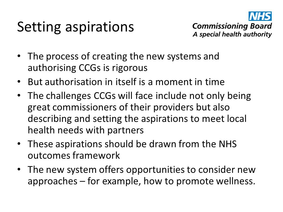 Setting aspirations The process of creating the new systems and authorising CCGs is rigorous. But authorisation in itself is a moment in time.