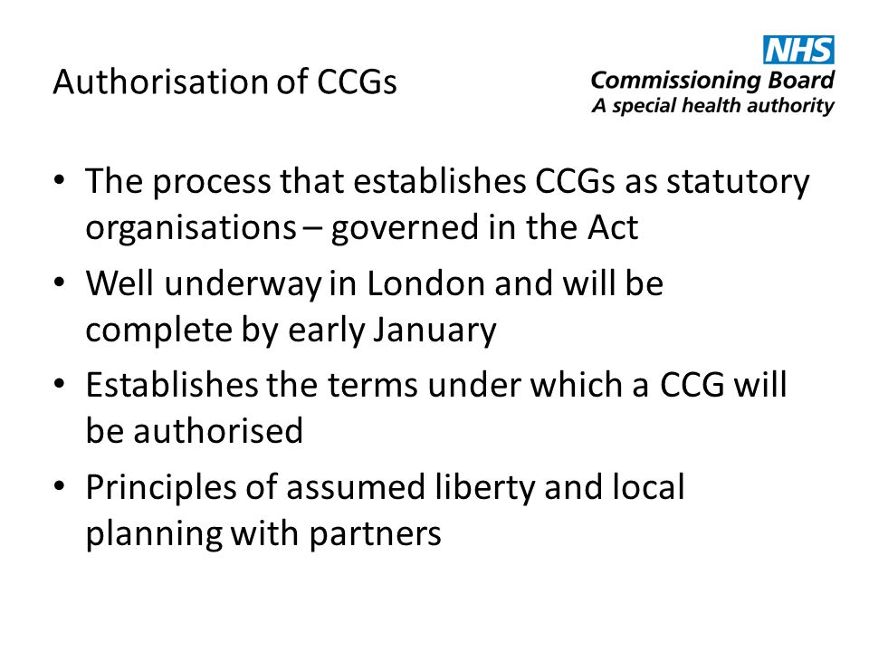 Authorisation of CCGs The process that establishes CCGs as statutory organisations – governed in the Act.