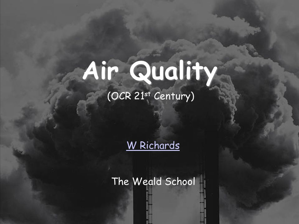 25/03/2017 Air Quality (OCR 21st Century) W Richards The Weald School