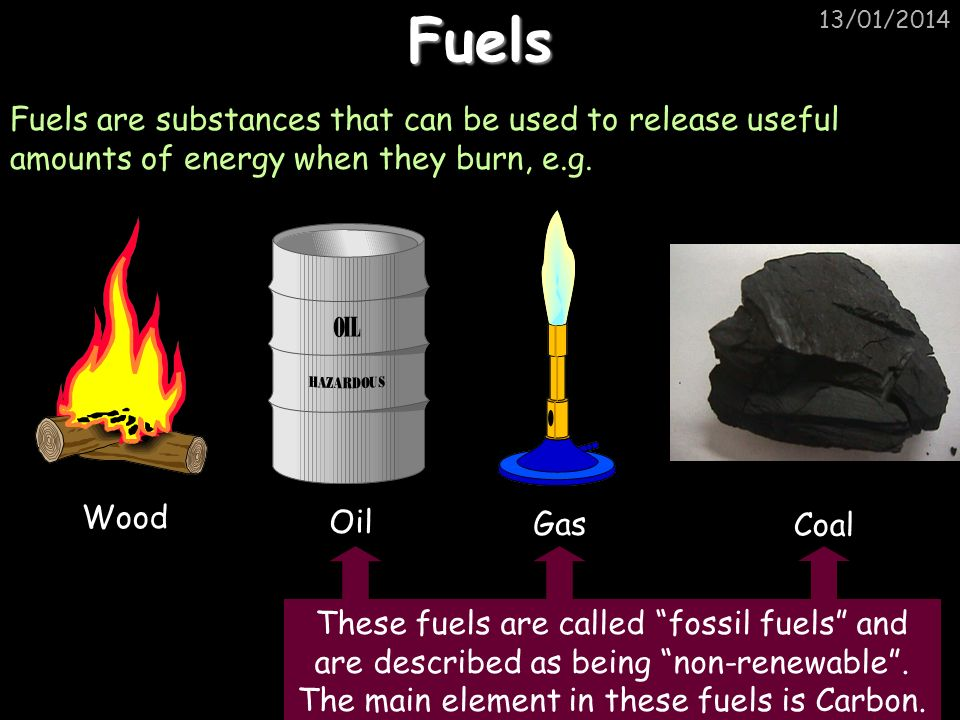 Fuels 25/03/2017. Fuels are substances that can be used to release useful amounts of energy when they burn, e.g.