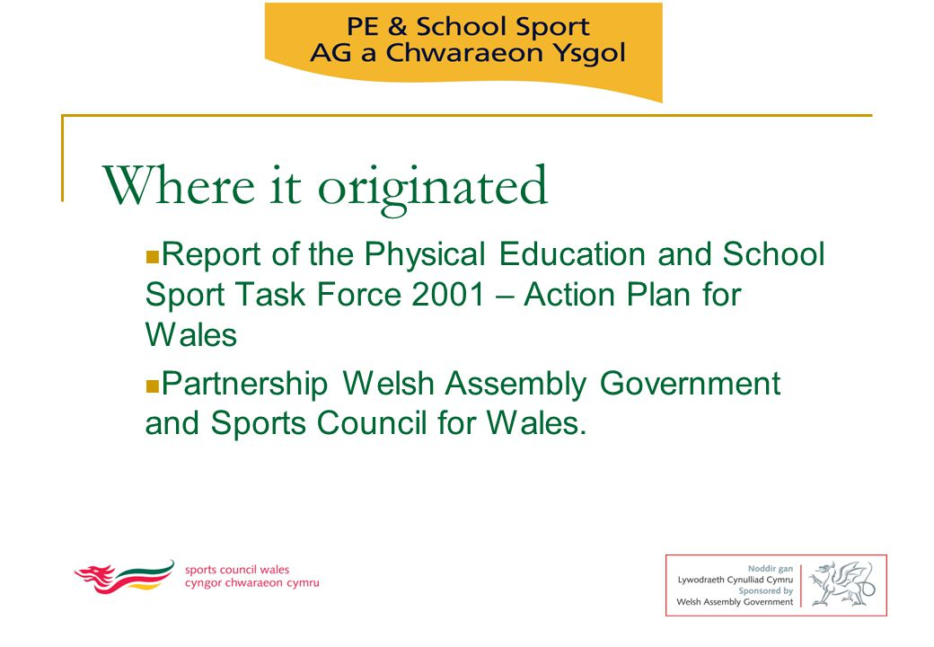Where it originated Report of the Physical Education and School Sport Task Force 2001 – Action Plan for Wales.