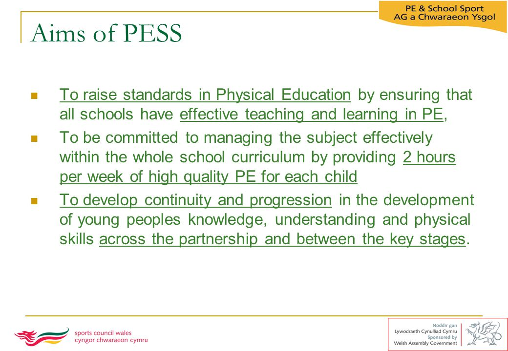 Aims of PESS To raise standards in Physical Education by ensuring that all schools have effective teaching and learning in PE,