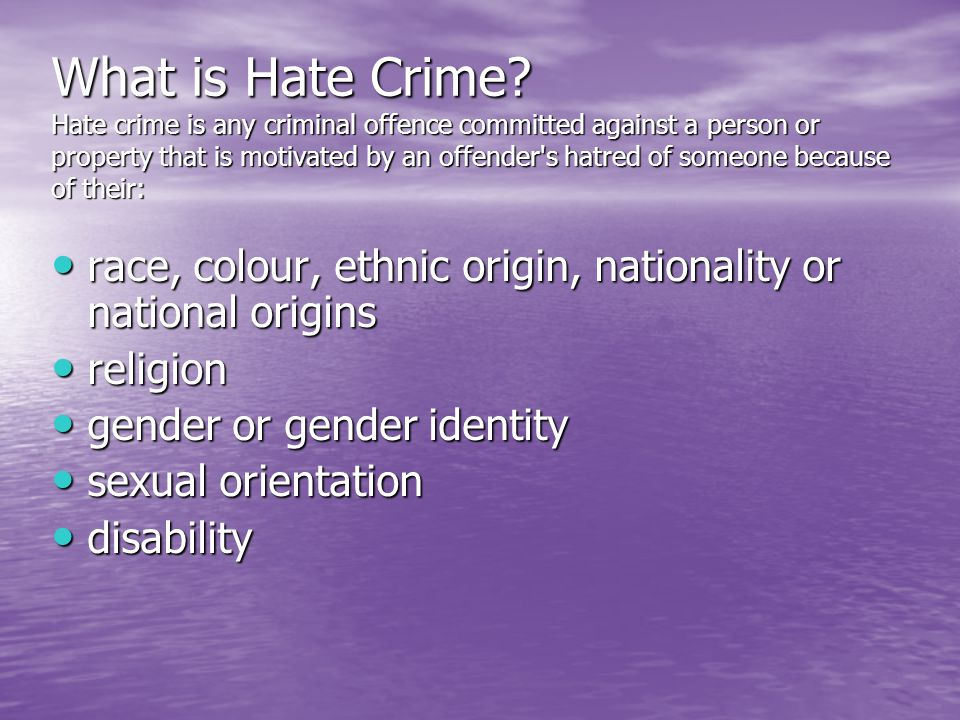 What is Hate Crime Hate crime is any criminal offence committed against a person or property that is motivated by an offender s hatred of someone because of their: