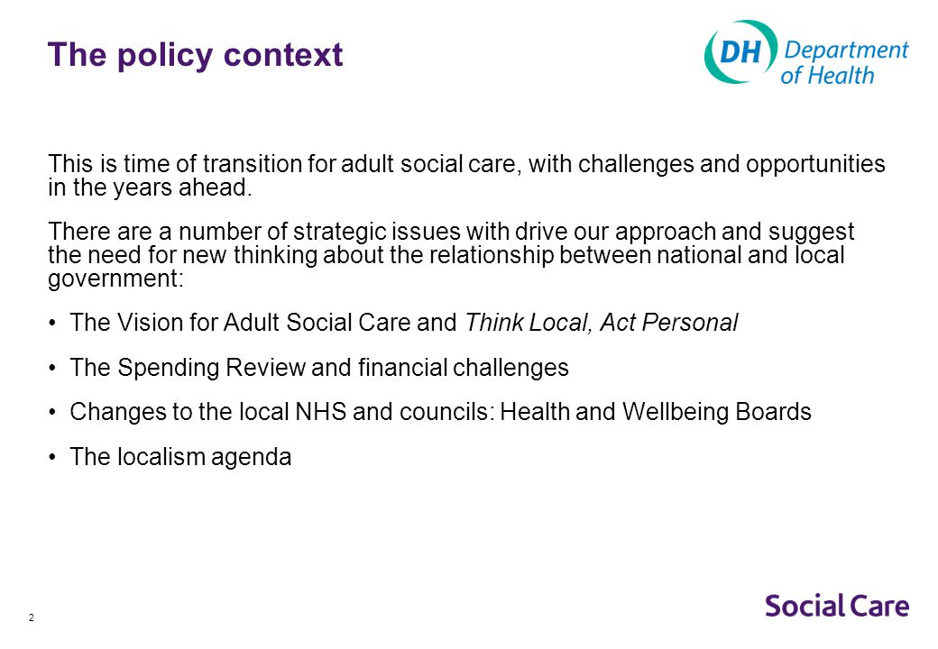 DOC G The policy context. This is time of transition for adult social care, with challenges and opportunities in the years ahead.