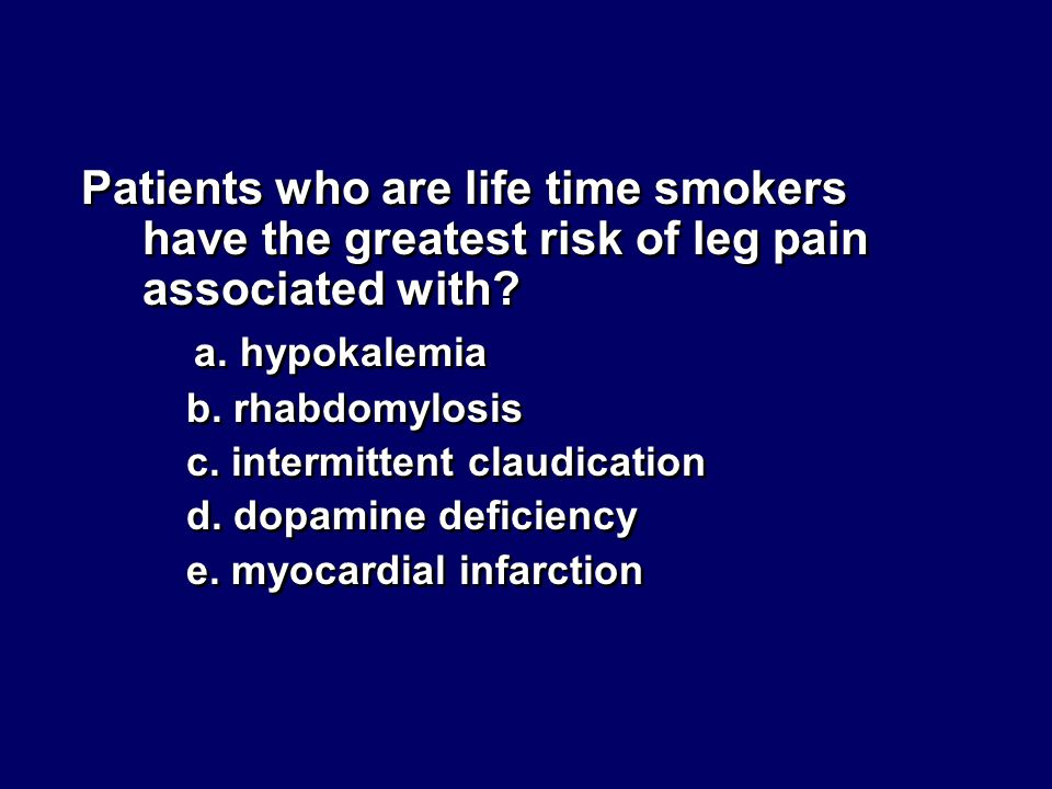 Patients who are life time smokers have the greatest risk of leg pain associated with