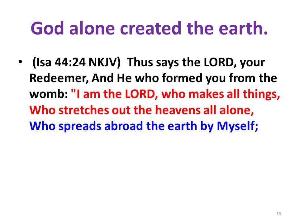 God alone created the earth.