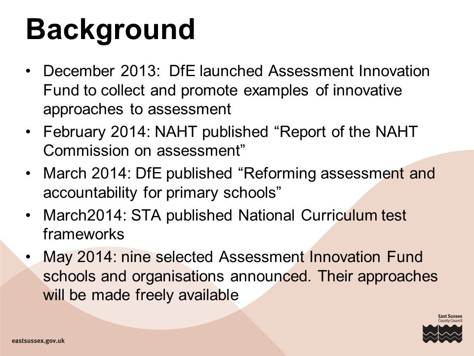 Background December 2013: DfE launched Assessment Innovation Fund to collect and promote examples of innovative approaches to assessment.