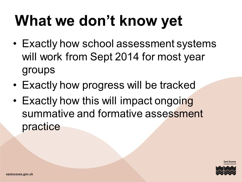 What we don't know yet Exactly how school assessment systems will work from Sept 2014 for most year groups.