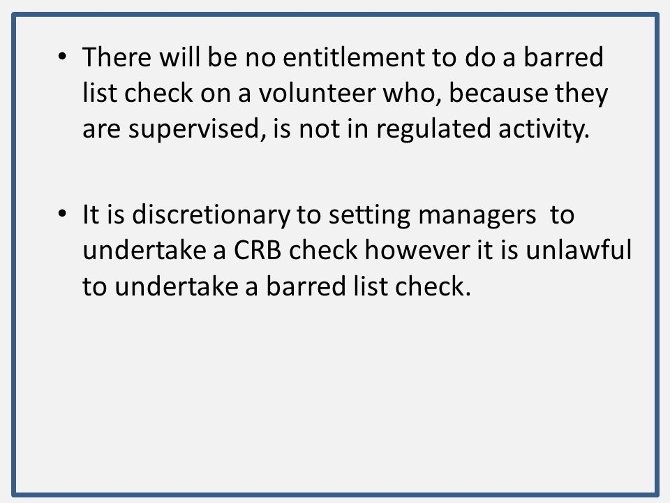 There will be no entitlement to do a barred list check on a volunteer who, because they are supervised, is not in regulated activity.