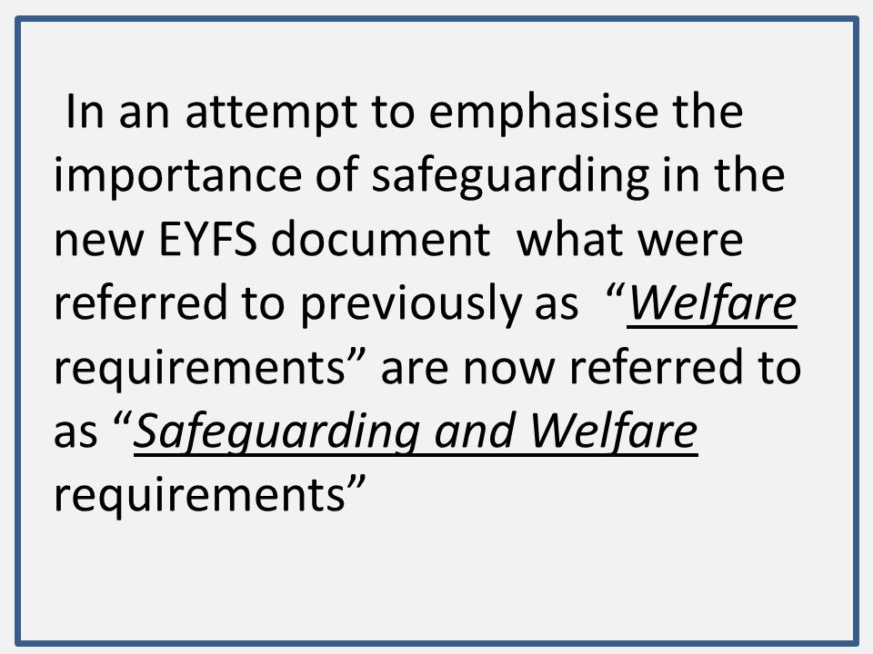 In an attempt to emphasise the importance of safeguarding in the new EYFS document what were referred to previously as Welfare requirements are now referred to as Safeguarding and Welfare requirements